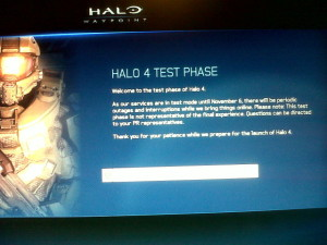 Halo 4 Test Phase Welcome to the test phase of Halo 4.  As our services are in test mode until November 6, there will be periodic outages and interruptions while we bring things online. Please note: This test phase is not representative of the final experience. Questions can be directed to your PR representatives.  That you for your patience while we prepare for the launch of Halo 4.